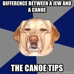 Racist Dog - Difference between a jew and a canoe the canoe tips