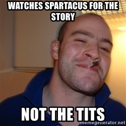 Good Guy Greg - watches spartacus for the story not the tits