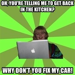 Female Internet Troll  - Oh, you're telling me to get back in the kitchen? why don't you fix my car!
