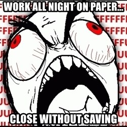 Maximum Fffuuu - Work all night on paper... Close without saving