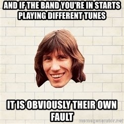 Advice Waters - And if the band you're in starts playing different tunes  It is obviously their own fault