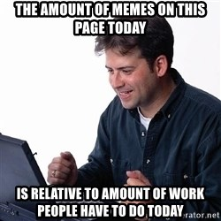 laptopguy - The amount of memes on this page today is relative to amount of work people have to do today
