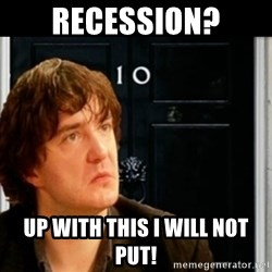 If Bernard Black was PM - RECESSION? UP WITH THIS I WILL NOT PUT!