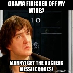 If Bernard Black was PM - Obama finished off my wine? manny! get the nuclear missile codes!