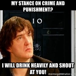 If Bernard Black was PM - My stance on crime and punishment? i will drink heavily and shout at you!