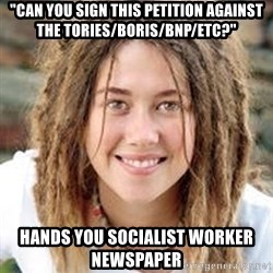 "Dread College Chick - ""Can you sign this petition against the tories/boris/BNP/etc?"" Hands you socialist worker newspaper"