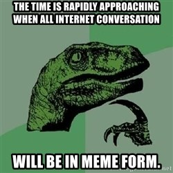Philosoraptor - THE TIME IS RAPIDLY APPROACHING WHEN ALL INTERNET CONVERSATION WILL BE IN MEME FORM.