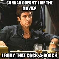 Scarface - Gunnar doesn't like the movie? I bury that COck-a-roach