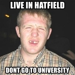chav - Live in Hatfield Dont Go To University