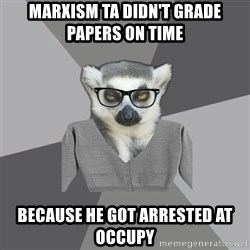 Lit Major Lemur - MARXISM TA DIDN'T GRADE PAPERS ON TIME BECAUSE HE GOT ARRESTED AT OCCUPY