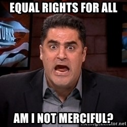 Angry Cenk - equal rights for all am i not merciful?