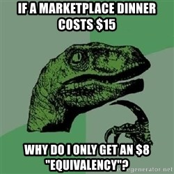 """Philosoraptor - if a marketplace dinner costs $15 why do i only get an $8 """"equivalency""""?"""