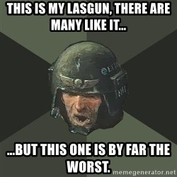 Advice Guardsman - THIS IS MY LASGUN, THERE ARE MANY LIKE IT... ...BUT THIS ONE IS BY FAR THE WORST.
