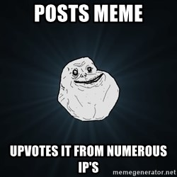 Forever Alone - Posts meme upvotes it from numerous IP's