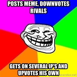 Trollface - posts meme, downvotes rivals gets on several IP's and upvotes his own
