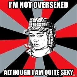 Holden Caulfield - i'm not oversexed ALTHOUGH I AM QUITE SEXY