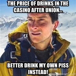 Bear Grylls - the price of drinks in the casino after union... better drink my own piss instead!