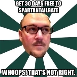 TBarnes - Get 30 days FREE to Spartantailgate Whoops! that's not right.
