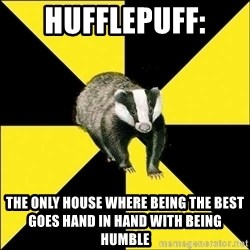 PuffBadger - Hufflepuff: the only house where being the best goes hand in hand with being humble
