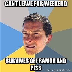 Bear Grylls - Cant leave for weekend survives off ramon and piss
