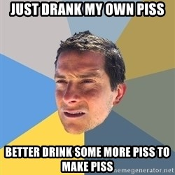 Bear Grylls - just drank my own piss better drink some more piss to make piss