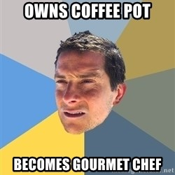 Bear Grylls - owns coffee pot Becomes gourmet chef