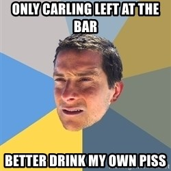 Bear Grylls - Only Carling left at the bar better drink my own piss