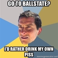 Bear Grylls - Go to ballstate? I'd rather drink my own piss