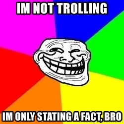 Trollface - im not trolling im only stating a fact, bro