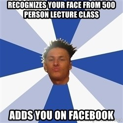 Annoying Facebook Guy - RECOGNIZES YOUR FACE FROM 500 PERSON LECTURE CLASS ADDS YOU ON FACEBOOK