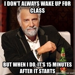 The Most Interesting Man In The World - I don't always wake up for class but when i do, it's 15 minutes after it starts