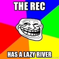 Trollface - The rec has a lazy river