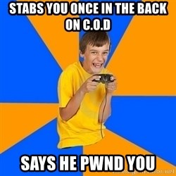 Annoying Gamer Kid - stabs you once in the back on C.O.D says he pwnd you