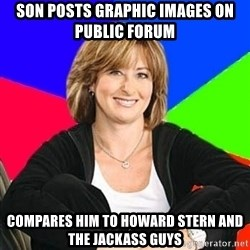 Sheltering Suburban Mom - son posts graphic images on public forum compares him to howard stern and the jackass guys