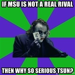 mr joker - if MSU is not a real rival then why so serious tsun?