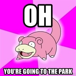 Slowpoke - oh you're going to the park