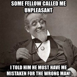 1889 [10] guy - Some fellow called me unpleasant I told him he must have me mistaken for the wrong man!