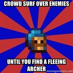 Kag knight - crowd surf over enemies until you find a fleeing archer