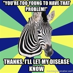 """EDS Zebra - """"You're too young to have that problem!"""" Thanks, I'll let my disease know"""