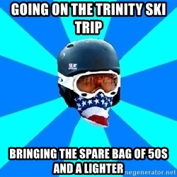 Typical snowboarder - Going on the trinity Ski Trip bringing the spare bag of 50s and a lighter