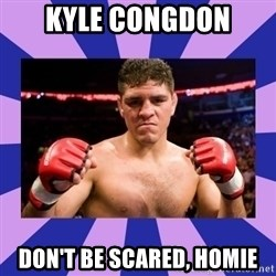 Nick Diaz - Kyle COngdon Don't Be Scared, Homie