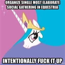 Celestia - organize single most elaborate social gathering in equestria intentionally fuck it up