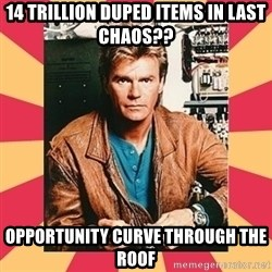 MacGyver - 14 Trillion duped Items in last chaos?? opportunity curve through the roof