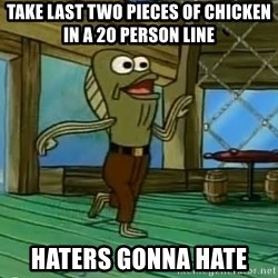 Haters Gonna Hate - Take last two pieces of chicken in a 20 person line haters gonna hate