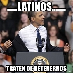 obama come at me bro - .....latinos....... traten de detenernos