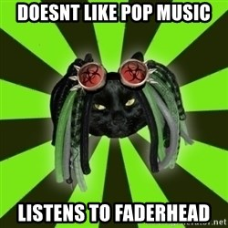 Pompous Cyber Cat - doesnt like pop music listens to faderhead