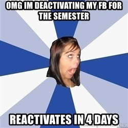 Annoying Facebook Girl - omg im deactivating my fb for the semester reactivates in 4 days