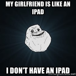Forever Alone - My girlfriend is like an ipad i don't have an ipad