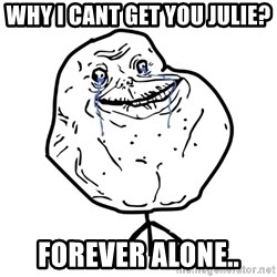Forever Alone Guy - Why I cant get you Julie? Forever alone..