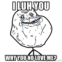 Forever Alone Guy - I luh you why you no love me?
